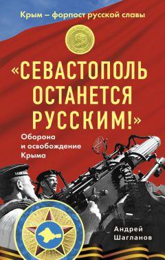 Андрей Шагланов - «Севастополь останется русским!» Оборона и освобождение Крыма 1941-1944