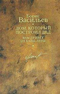 Борис Васильев - Дом, который построил дед. Вам привет от бабы Леры