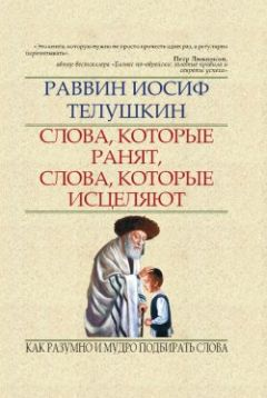 Иосиф Телушкин - Слова, которые ранят, слова, которые исцеляют. Как разумно и мудро подбирать слова