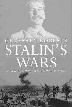 Джеффри Робертс - Сталинские войны: от мировой войны до холодной, 1939 – 1953