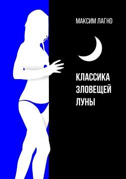 Классика зловещей луны (СИ) - Лагно Максим Александрович