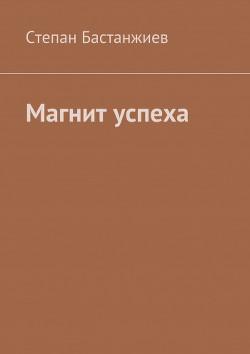Магнит успеха - Бастанжиев Степан Сергеевич