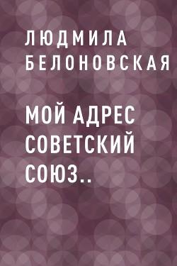 Мой адрес Советский Союз.. - Белоновская Людмила