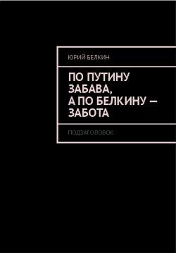 По Путину забава, а по Белкину – забота. - Белкин Юрий Николаевич
