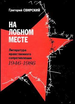 На лобном месте. Литература нравственного сопротивления. 1946-1986 - Свирский Григорий Цезаревич
