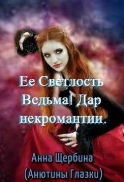 Ее Светлость Ведьма! Дар некромантии (СИ) - Щербина Анна