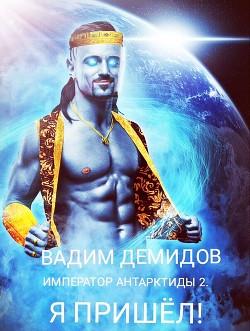 Император Антарктиды 2. Я пришёл! (СИ) - Демидов Вадим Николаевич