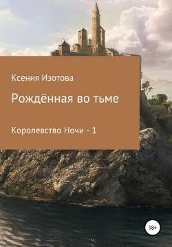 Рождённая во тьме. Королевство Ночи - 1 (СИ) - Изотова Ксения
