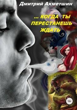 Когда ты перестанешь ждать (СИ) - Ахметшин Дмитрий