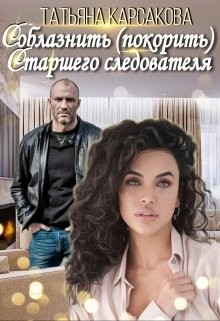 Соблазнить (покорить) Старшего следователя (СИ) - Карсакова Татьяна