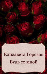 Елизавета Горская - Будь со мной (СИ)