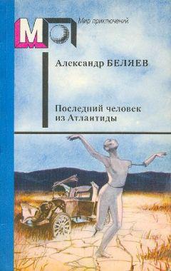 Александр Беляев - Последний человек из Атлантиды