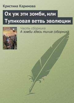 Кристина Каримова - Ох уж эти зомби, или Тупиковая ветвь эволюции